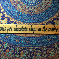 Friends are the Chocolate Chips in the Cookie of Life - Hand Painted sign