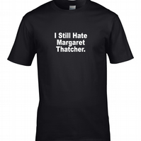 I Still Hate Margaret Thatcher- Funny Anti-Tory Mens T shirt MTS1810