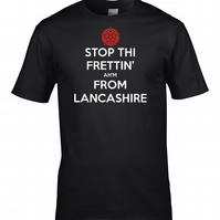 STOP THI FRETTIN', AH'M FROM LANCASHIRE- Funny Keep Calm T-Shirt- MTS1213