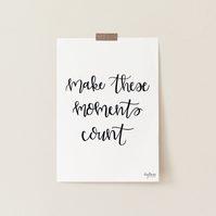 Make These Moments Count, hand lettered art print