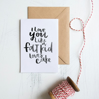 I Love You Like a Fat Kids Loves Cake, humorous typographic greetings card