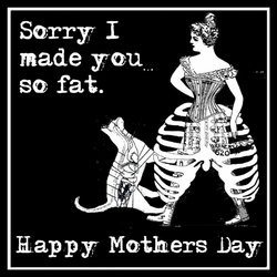 Alternative Mothers Day Card - Sorry I made you so fat.-  Goth Steampunk